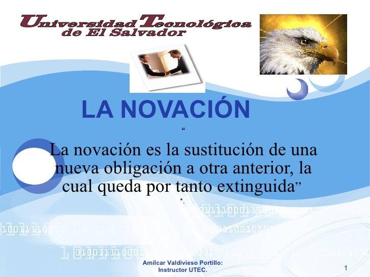 """LA NOVACIÓN """" La novación es la sustitución de una nueva obligación a otra anterior, la cual queda por tanto extinguida """" ..."""
