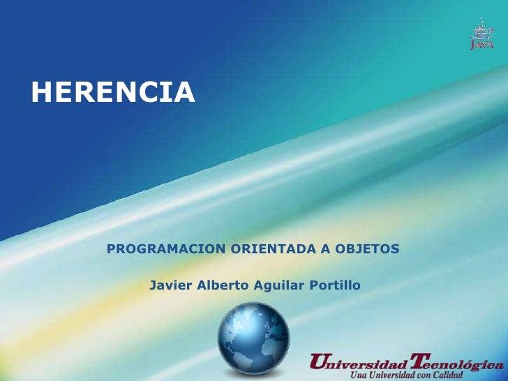 HERENCIA<br />PROGRAMACION ORIENTADA A OBJETOS<br /> Javier Alberto Aguilar Portillo<br />