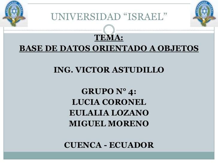 """UNIVERSIDAD """"ISRAEL""""<br />TEMA:<br />BASE DE DATOS ORIENTADO A OBJETOS<br />ING. VICTOR ASTUDILLO<br />GRUPO N° 4:<br />LU..."""