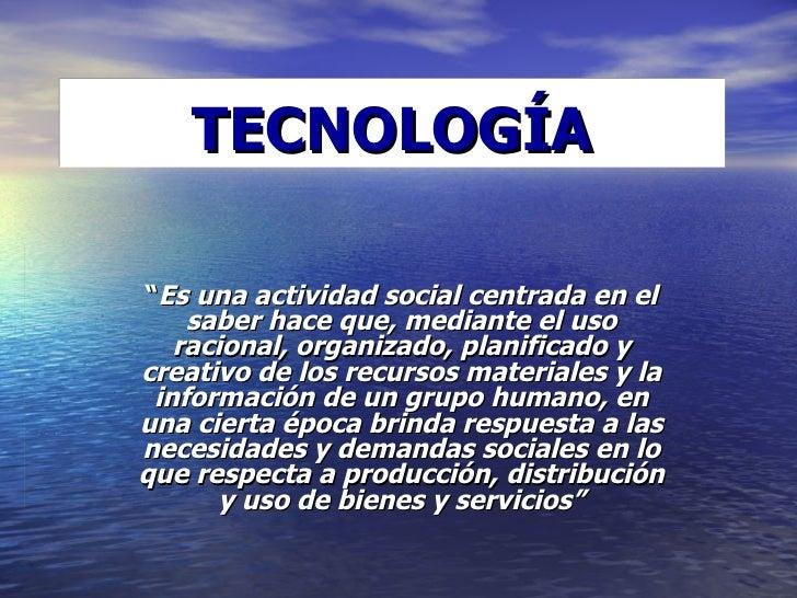 """TECNOLOGÍA """" Es una actividad social centrada en el saber hace que, mediante el uso racional, organizado, planificado y cr..."""