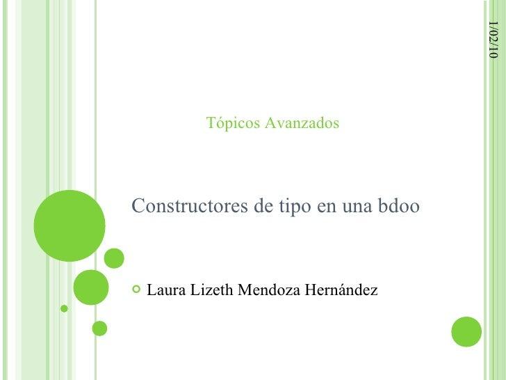 1/02/10            Tópicos Avanzados    Constructores de tipo en una bdoo      Laura Lizeth Mendoza Hernández