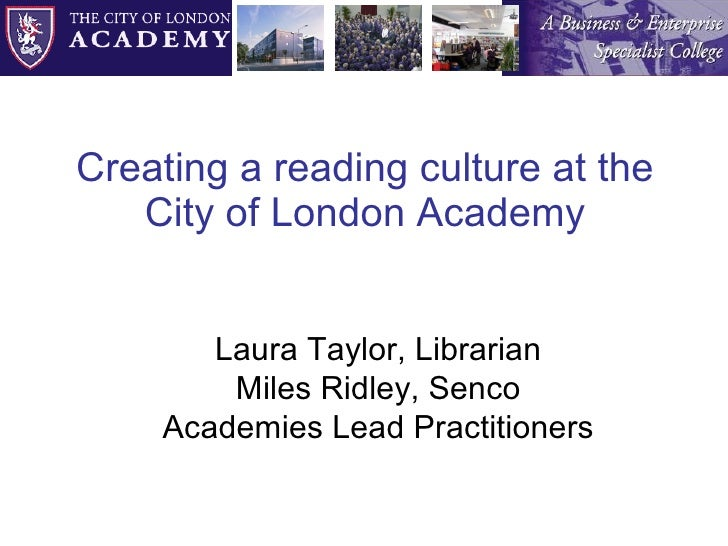 Creating a reading culture at the City of London Academy Laura Taylor, Librarian Miles Ridley, Senco Academies Lead Practi...