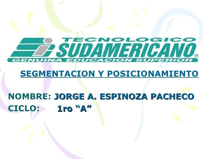 """SEGMENTACION Y POSICIONAMIENTO NOMBRE:  JORGE A. ESPINOZA PACHECO CICLO:   1ro """"A"""""""
