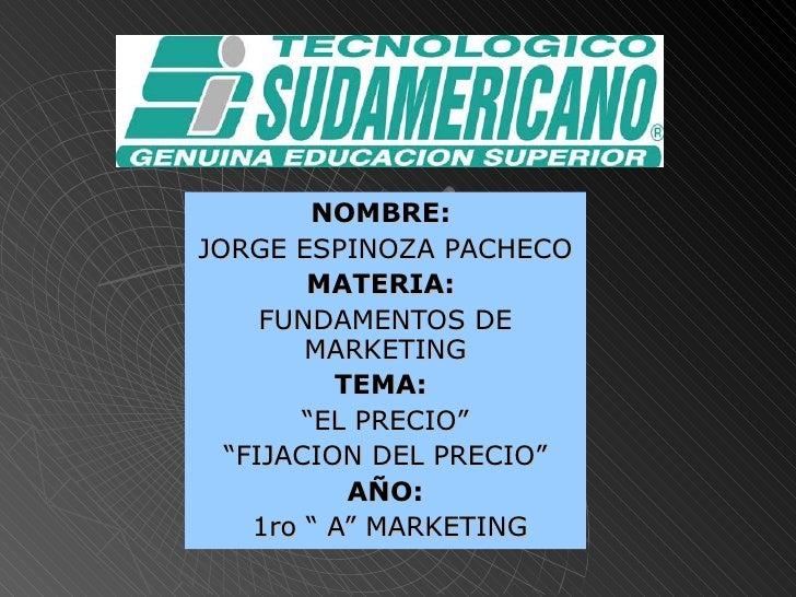 """NOMBRE:   JORGE ESPINOZA PACHECO MATERIA:   FUNDAMENTOS DE MARKETING TEMA:   """" EL PRECIO"""" """" FIJACION DEL PRECIO"""" AÑO: 1ro ..."""
