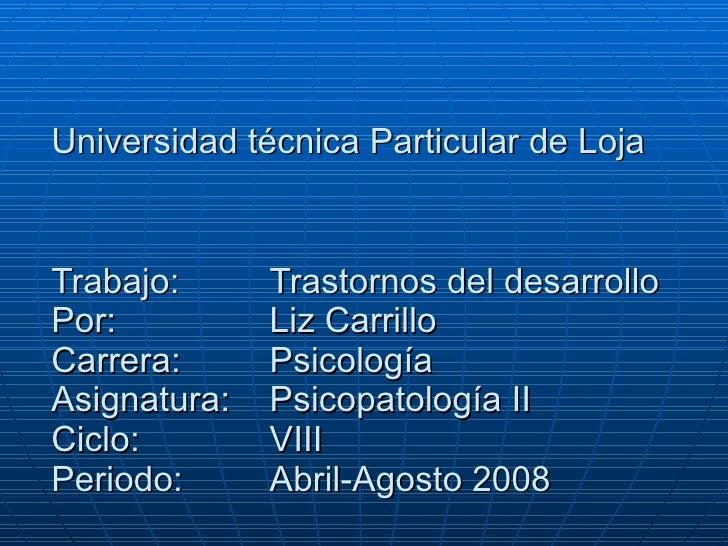 Universidad técnica Particular de Loja   Trabajo:  Trastornos del desarrollo Por:  Liz Carrillo Carrera:  Psicología Asign...