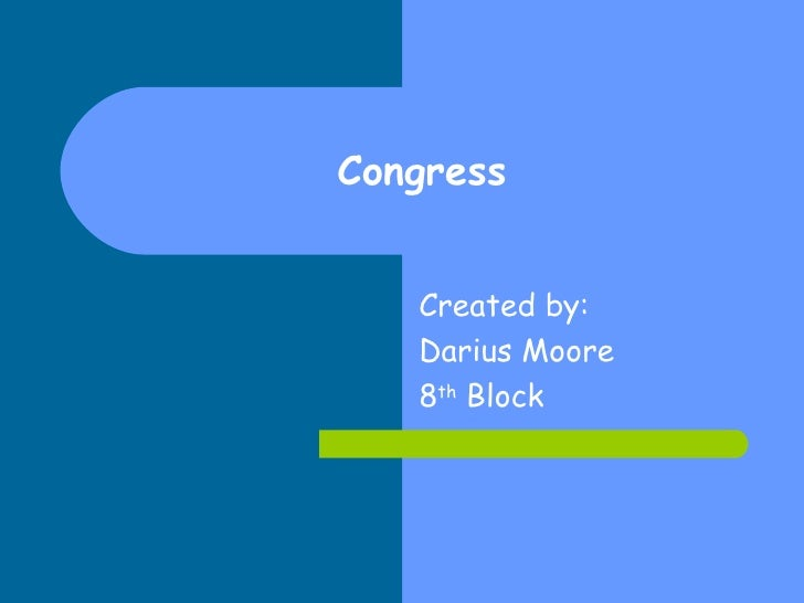 Congress Created by: Darius Moore 8 th  Block