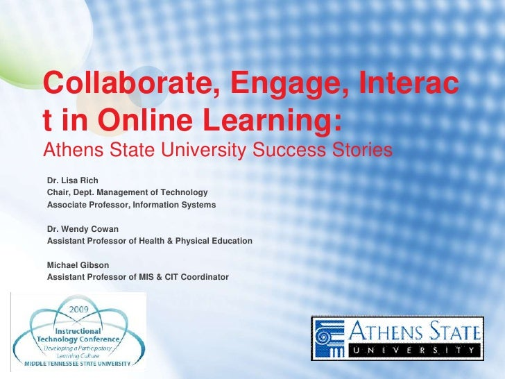 Collaborate, Engage, Interac t in Online Learning: Athens State University Success Stories Dr. Lisa Rich Chair, Dept. Mana...