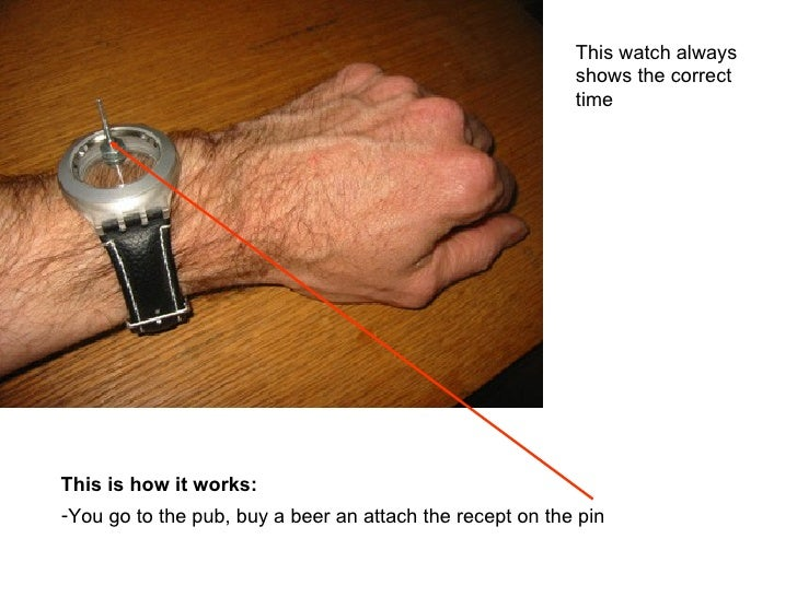 This watch always shows the correct time This is how it works: <ul><li>You go to the pub, buy a beer an attach the recept ...