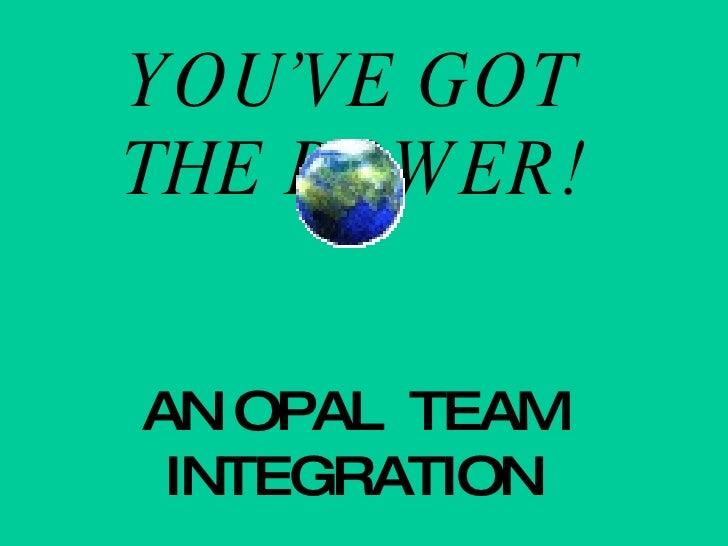 YOU'VE GOT THE POWER! AN OPAL  TEAM INTEGRATION