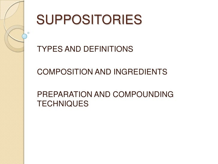 SUPPOSITORIES<br />TYPES AND DEFINITIONS<br />COMPOSITION AND INGREDIENTS<br />PREPARATION AND COMPOUNDING TECHNIQUES<br />