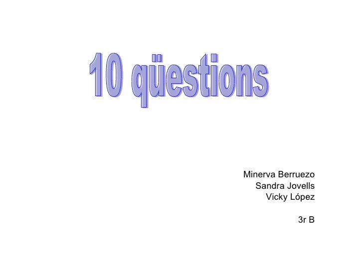 Minerva Berruezo Sandra Jovells Vicky López 3r B 10 qüestions