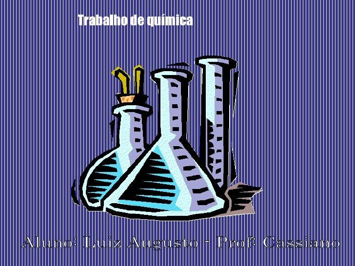 Trabalho de química Aluno: Luiz Augusto - Prof: Cassiano