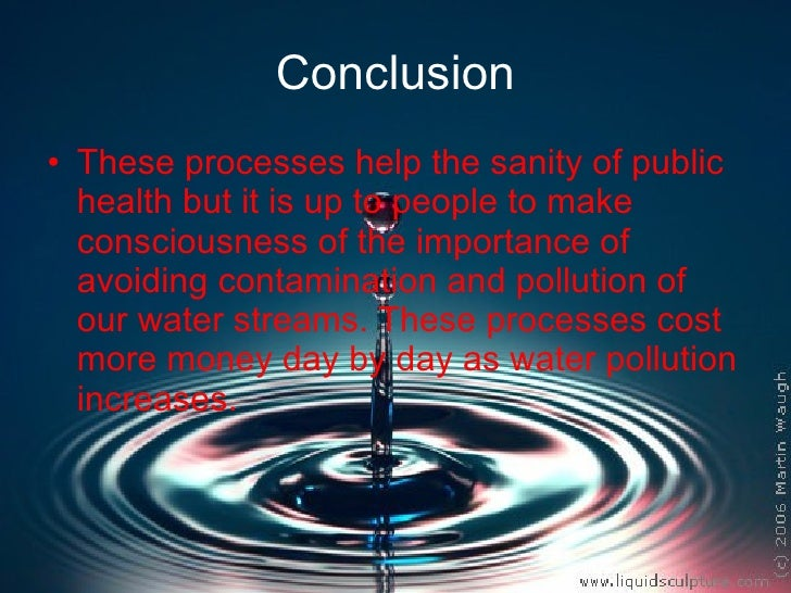 Conclusion <ul><li>These processes help the sanity of public health but it is up to people to make consciousness of the im...