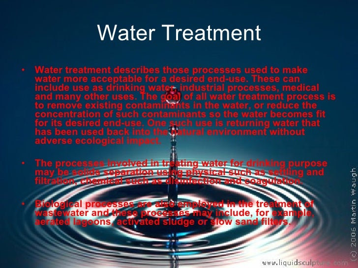 Water Treatment <ul><li>Water treatment describes those processes used to make water more acceptable for a desired end-use...