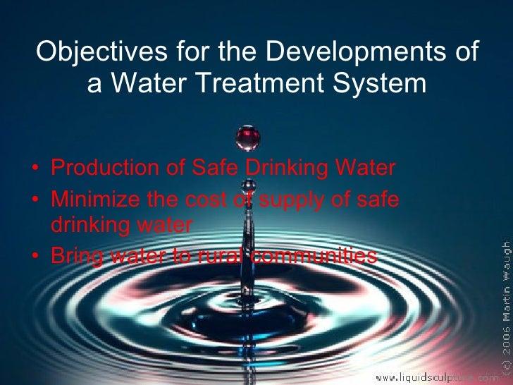 Objectives for the Developments of a Water Treatment System <ul><li>Production of Safe Drinking Water  </li></ul><ul><li>M...