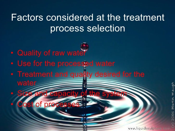 Factors considered at the treatment process selection <ul><li>Quality of raw water </li></ul><ul><li>Use for the processed...