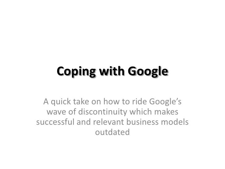 Coping with Google<br />A quick take on how to ride Google's wave of discontinuity which makes successful and relevant bus...