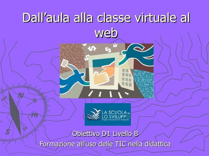 Dall'aula alla classe virtuale al web Obiettivo D1 Livello B Formazione all'uso delle TIC nella didattica