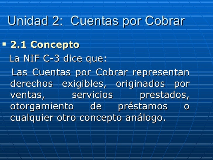 Unidad 2:  Cuentas por Cobrar <ul><li>2.1 Concepto </li></ul><ul><li>La NIF C-3 dice que: </li></ul><ul><li>Las Cuentas po...