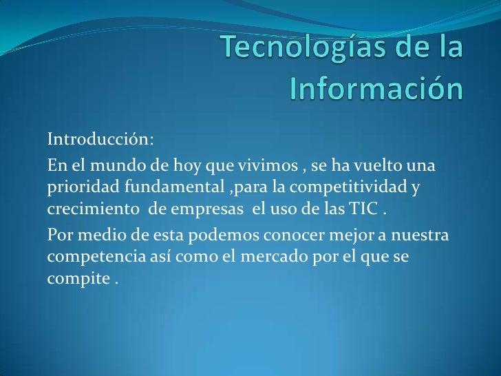 Tecnologías de la Información<br />Introducción:<br />En el mundo de hoy que vivimos , se ha vuelto una prioridad fundamen...