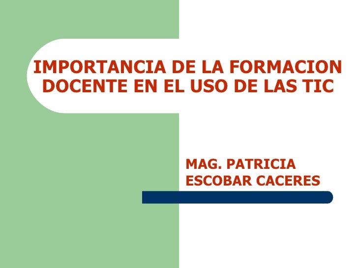 IMPORTANCIA DE LA FORMACION DOCENTE EN EL USO DE LAS TIC MAG. PATRICIA ESCOBAR CACERES
