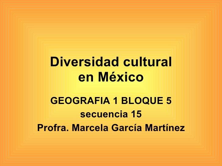 Diversidad cultural en México GEOGRAFIA 1 BLOQUE 5 secuencia 15 Profra. Marcela García Martínez