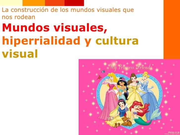La construcción de los mundos visuales que nos rodean Mundos visuales,   hiperrialidad y  cultura visual