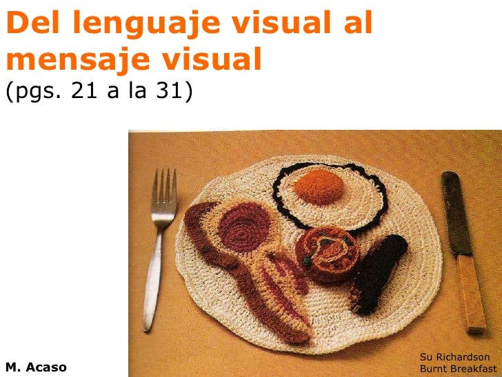 Del lenguaje visual al mensaje visual (pgs. 21 a la 31) Su Richardson Burnt Breakfast M. Acaso
