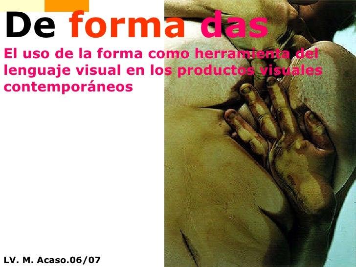De  forma  das El uso de la forma como herramienta del lenguaje visual en los productos visuales contemporáneos LV. M. Aca...