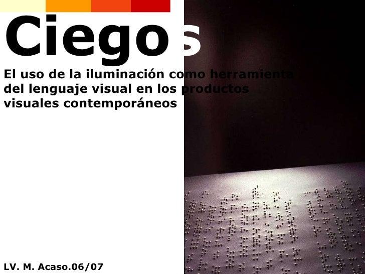Ciego s El uso de la iluminación como herramienta del lenguaje visual en los productos visuales contemporáneos LV. M. Acas...