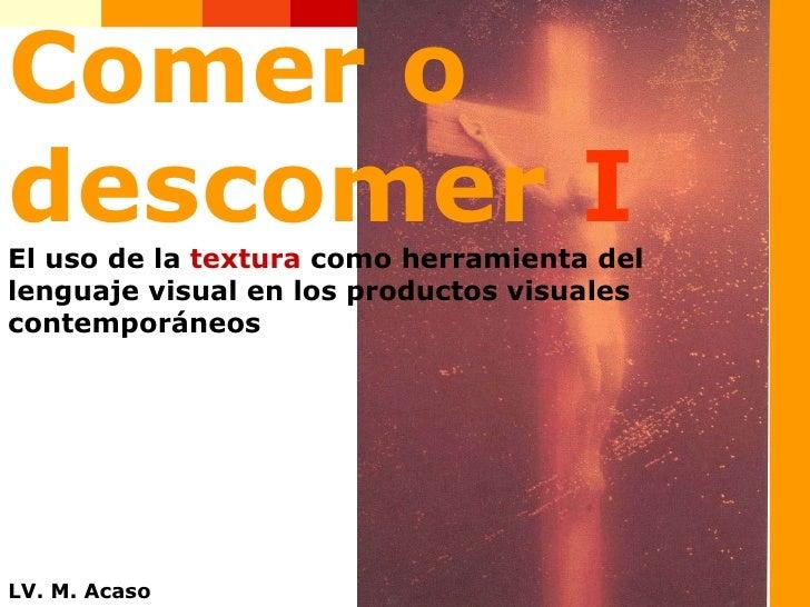 Comer o descomer  I El uso de la  textura  como herramienta del lenguaje visual en los productos visuales contemporáneos L...