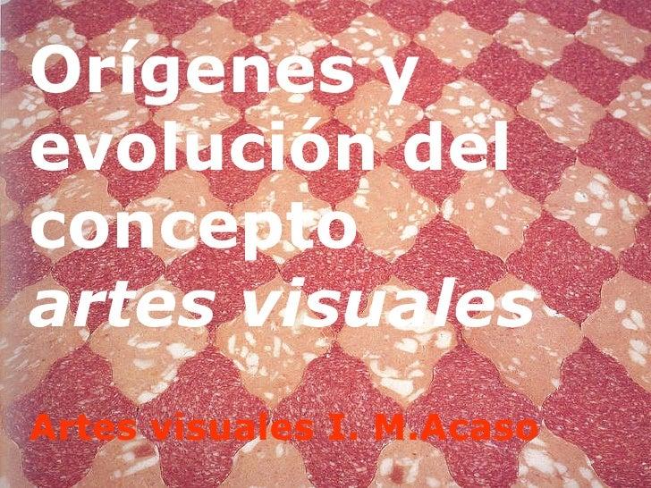 Orígenes y evolución del concepto  artes visuales Artes visuales I. M.Acaso