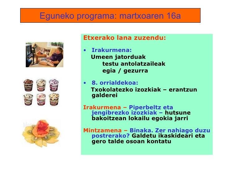 Eguneko programa: martxoaren 16a <ul><li>Etxerako lana zuzendu: </li></ul><ul><li>Irakurmena:  </li></ul><ul><li>Umeen jat...