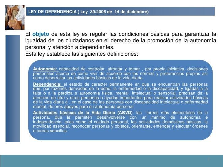 LEY DE DEPENDENCIA ( Ley 39/2006 de 14 de diciembre)     El objeto de esta ley es regular las condiciones básicas para gar...