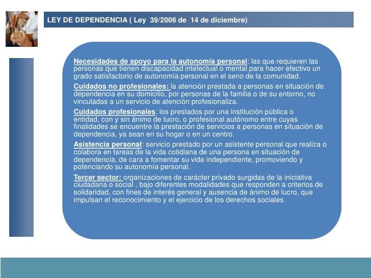 LEY DE DEPENDENCIA ( Ley 39/2006 de 14 de diciembre)           Necesidades de apoyo para la autonomía personal: las que re...