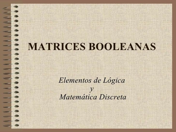 MATRICES BOOLEANAS Elementos de Lógica  y  Matemática Discreta