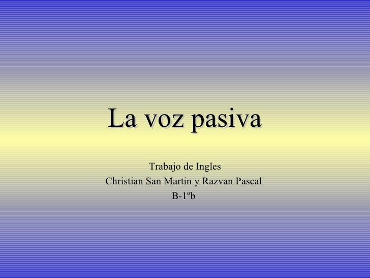 La voz pasiva Trabajo de Ingles Christian San Martin y Razvan Pascal  B-1ºb