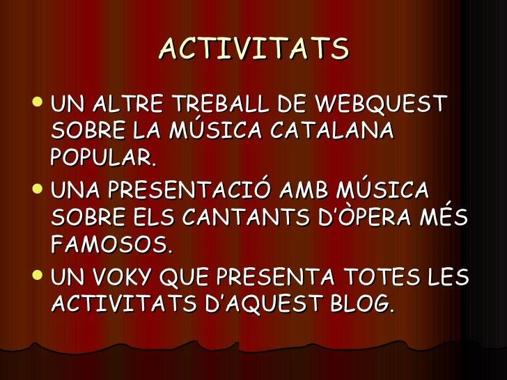 ACTIVITATS <ul><li>UN ALTRE TREBALL DE WEBQUEST SOBRE LA MÚSICA CATALANA POPULAR. </li></ul><ul><li>UNA PRESENTACIÓ AMB MÚ...
