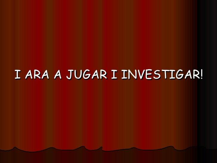 <ul><li>I ARA A JUGAR I INVESTIGAR! </li></ul>