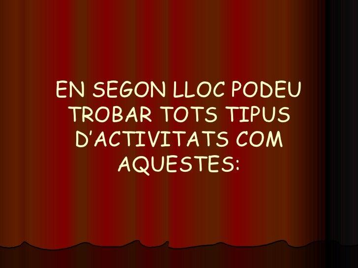 EN SEGON LLOC PODEU TROBAR TOTS TIPUS D'ACTIVITATS COM AQUESTES:
