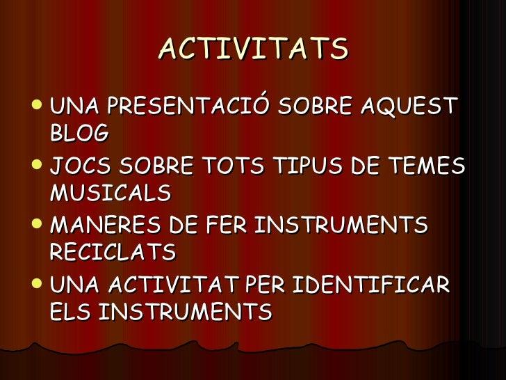 ACTIVITATS <ul><li>UNA PRESENTACIÓ SOBRE AQUEST BLOG </li></ul><ul><li>JOCS SOBRE TOTS TIPUS DE TEMES MUSICALS </li></ul><...