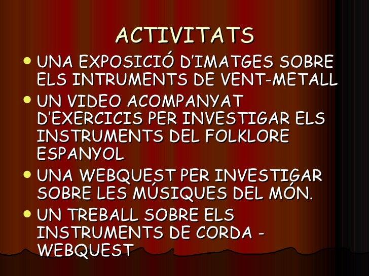 ACTIVITATS <ul><li>UNA EXPOSICIÓ D'IMATGES SOBRE ELS INTRUMENTS DE VENT-METALL </li></ul><ul><li>UN VIDEO ACOMPANYAT D'EXE...