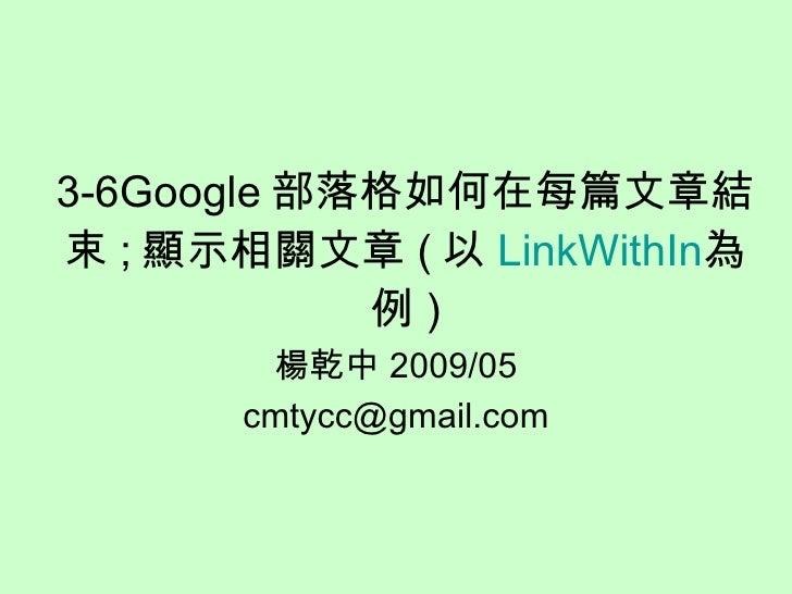 3-6Google 部落格如何在每篇文章結束 ; 顯示相關文章 ( 以 LinkWithIn 為例 ) 楊乾中 2009/05 [email_address]