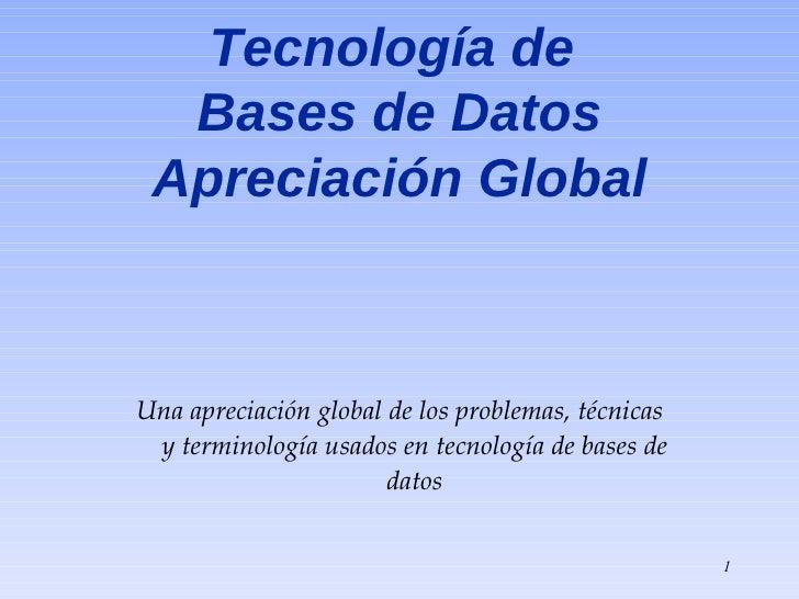 Tecnología de   Bases de Datos  Apreciación Global    Una apreciación global de los problemas, técnicas  y terminología us...