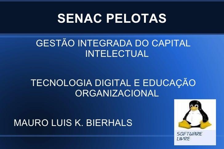SENAC PELOTAS <ul>GESTÃO INTEGRADA DO CAPITAL INTELECTUAL TECNOLOGIA DIGITAL E EDUCAÇÃO ORGANIZACIONAL MAURO LUIS K. BIERH...