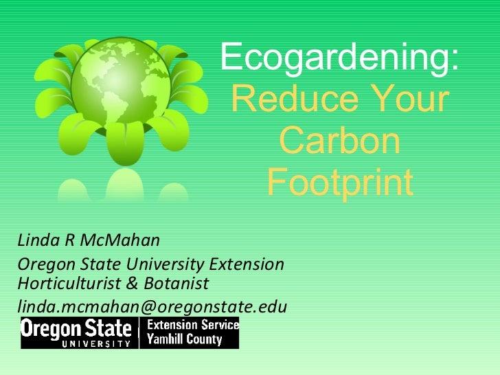 Ecogardening:   Reduce Your Carbon Footprint Linda R McMahan Oregon State University Extension Horticulturist & Botanist [...
