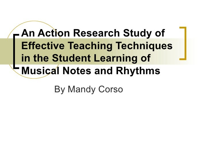 An Action Research Study of Effective Teaching Techniques in the Student Learning of Musical Notes and Rhythms By Mandy Co...