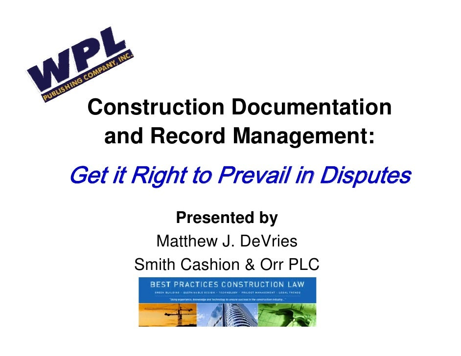 Construction Documentation    and Record Management: Get it Right to Prevail in Disputes            Presented by         M...