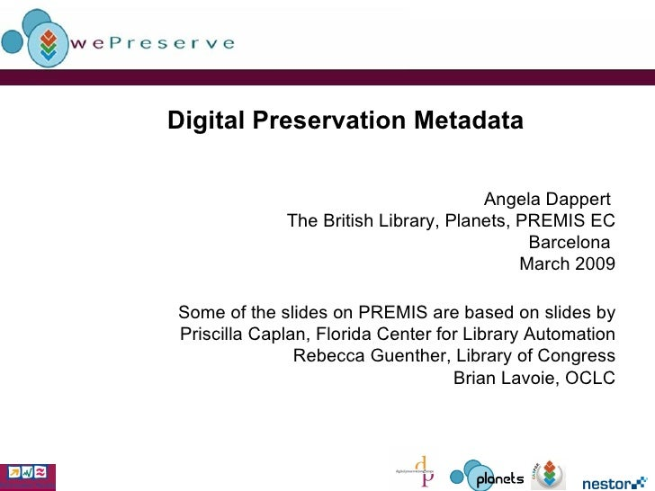 Digital Preservation Metadata   Angela Dappert  The British Library, Planets, PREMIS EC Barcelona  March 2009 Some of the ...