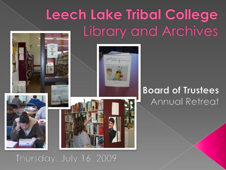 Leech Lake Tribal CollegeLibrary and Archives<br />Board of Trustees<br />Annual Retreat<br />Thursday, July 16, 2009<br />
